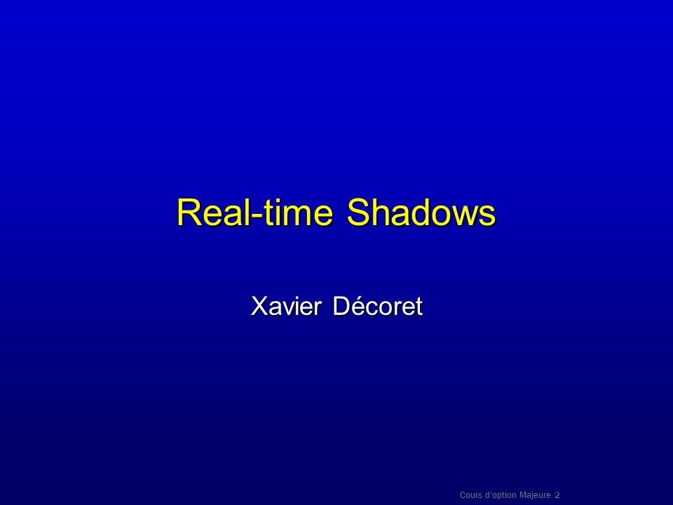 Real-time Shadows Xavier Décoret Cours d'option Majeure 2