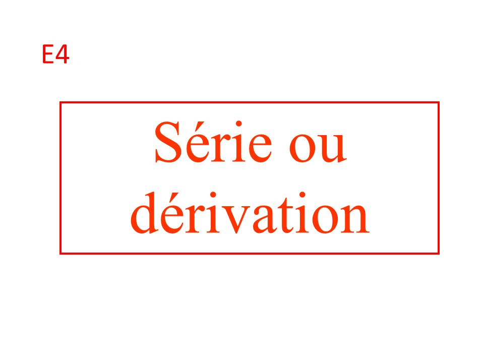 E4 Série ou dérivation