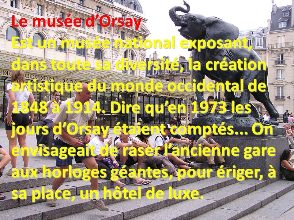 Le musée d'Orsay Est un musée national exposant, dans toute sa diversité, la création artistique du monde occidental de 1848 à 1914.