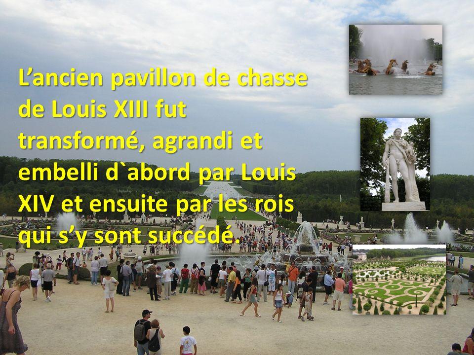 L'ancien pavillon de chasse de Louis XIII fut transformé, agrandi et embelli d`abord par Louis XIV et ensuite par les rois qui s'y sont succédé.