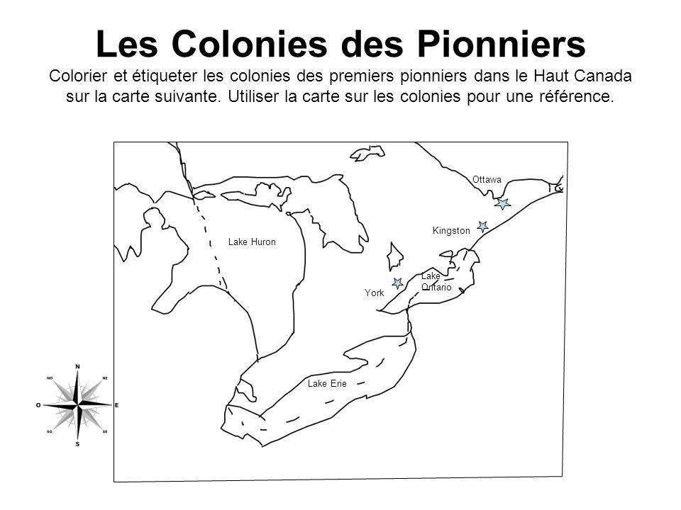 Les Colonies des Pionniers Colorier et étiqueter les colonies des premiers pionniers dans le Haut Canada sur la carte suivante. Utiliser la carte sur les colonies pour une référence.