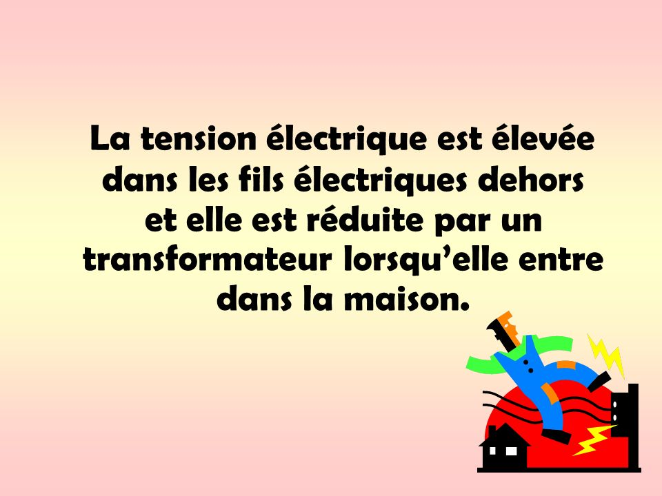 La tension électrique est élevée dans les fils électriques dehors et elle est réduite par un transformateur lorsqu'elle entre dans la maison.