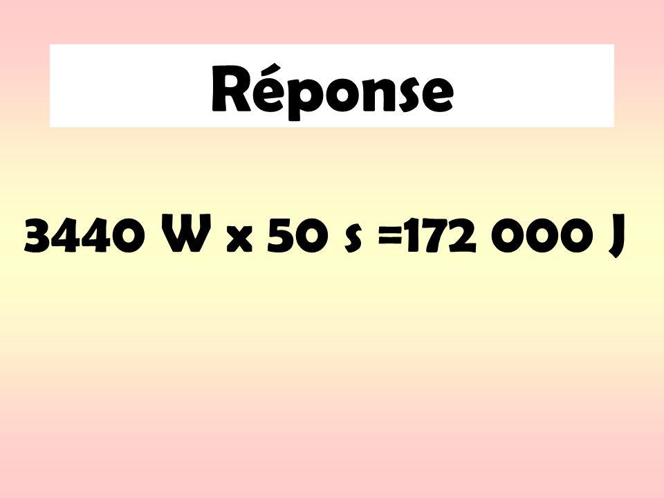 Réponse 3440 W x 50 s =172 000 J