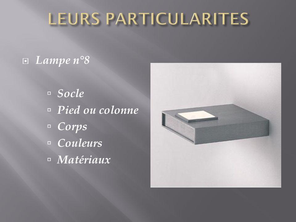 LEURS PARTICULARITES Lampe n°8 Socle Pied ou colonne Corps Couleurs