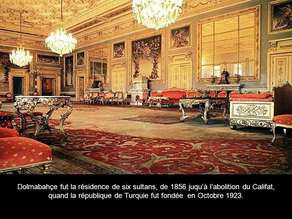 Dolmabahçe fut la résidence de six sultans, de 1856 juqu'à l'abolition du Califat, quand la république de Turquie fut fondée en Octobre 1923.