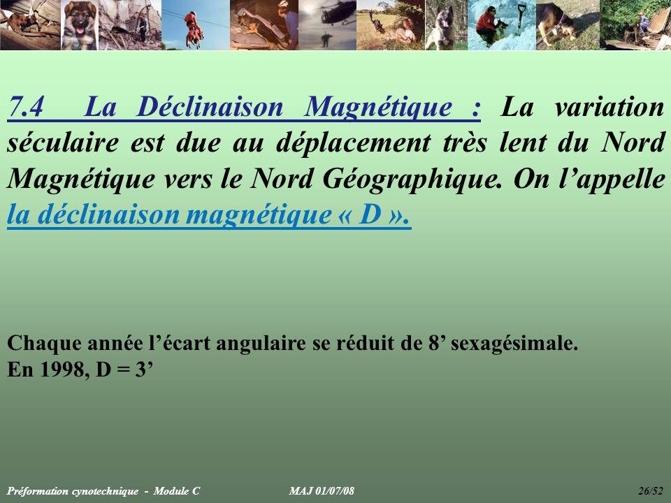 7.4 La Déclinaison Magnétique : La variation séculaire est due au déplacement très lent du Nord Magnétique vers le Nord Géographique. On l'appelle la déclinaison magnétique « D ».