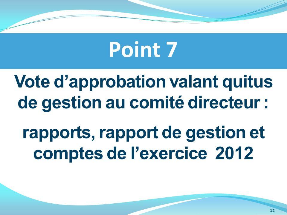 Point 7 Vote d'approbation valant quitus de gestion au comité directeur : rapports, rapport de gestion et comptes de l'exercice 2012.