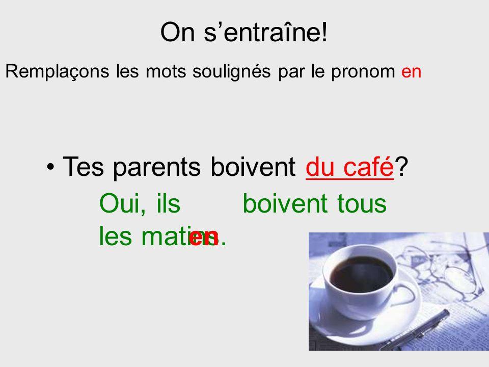 Tes parents boivent du café Oui, ils boivent tous les matins. en