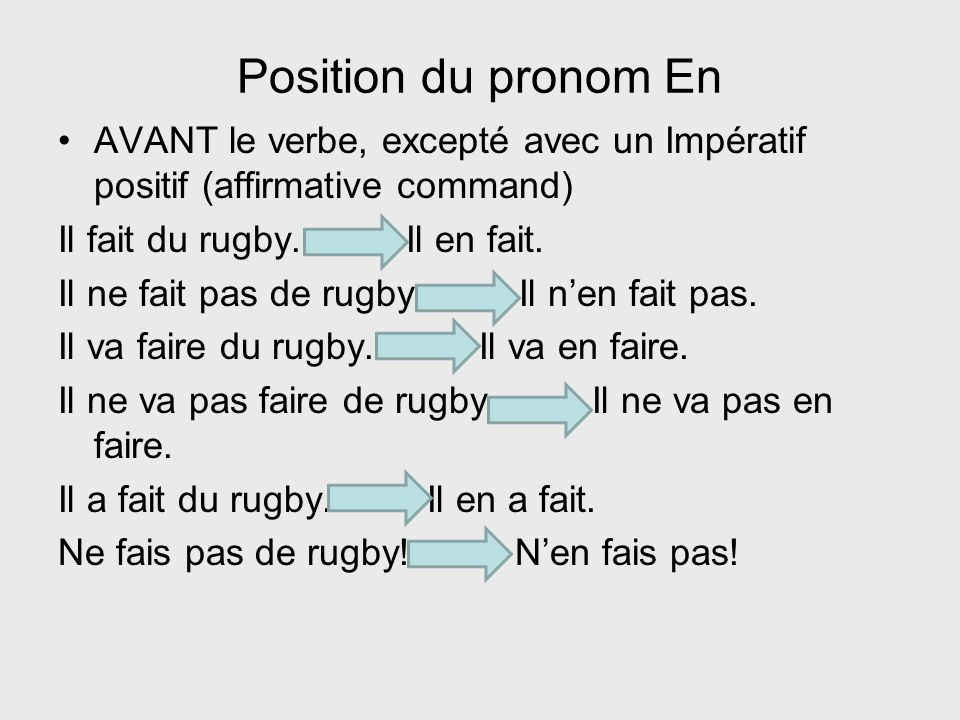 Position du pronom En AVANT le verbe, excepté avec un Impératif positif (affirmative command) Il fait du rugby. Il en fait.