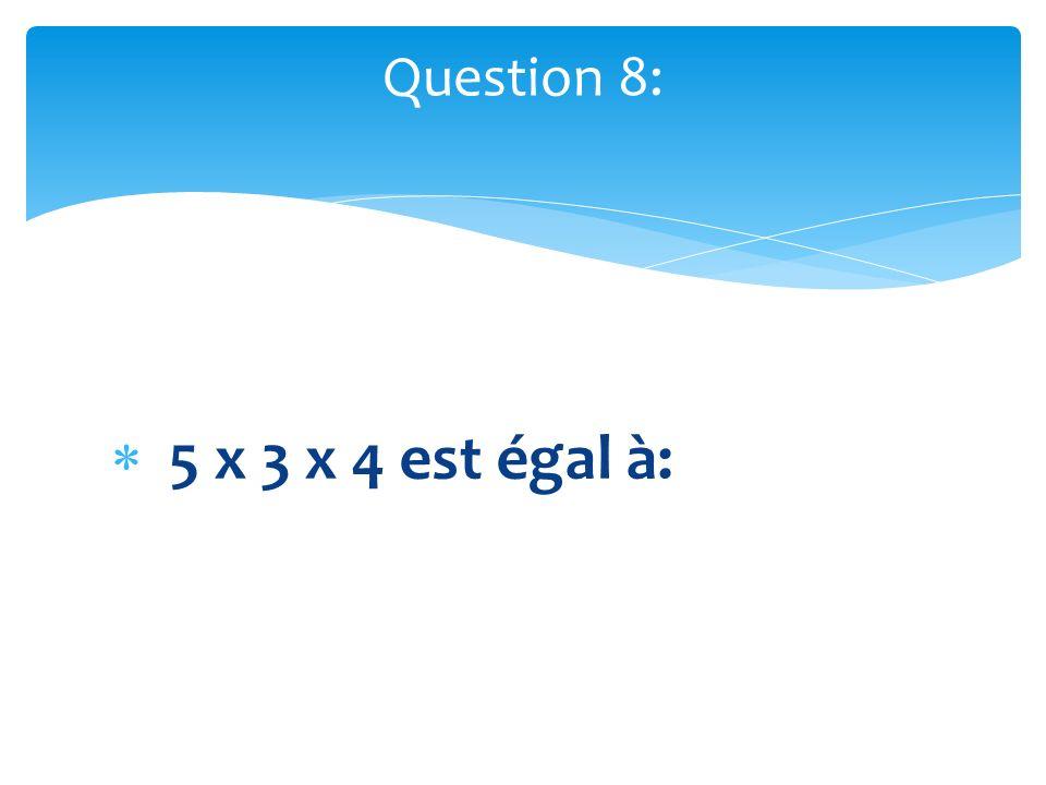 Question 8: 5 x 3 x 4 est égal à: