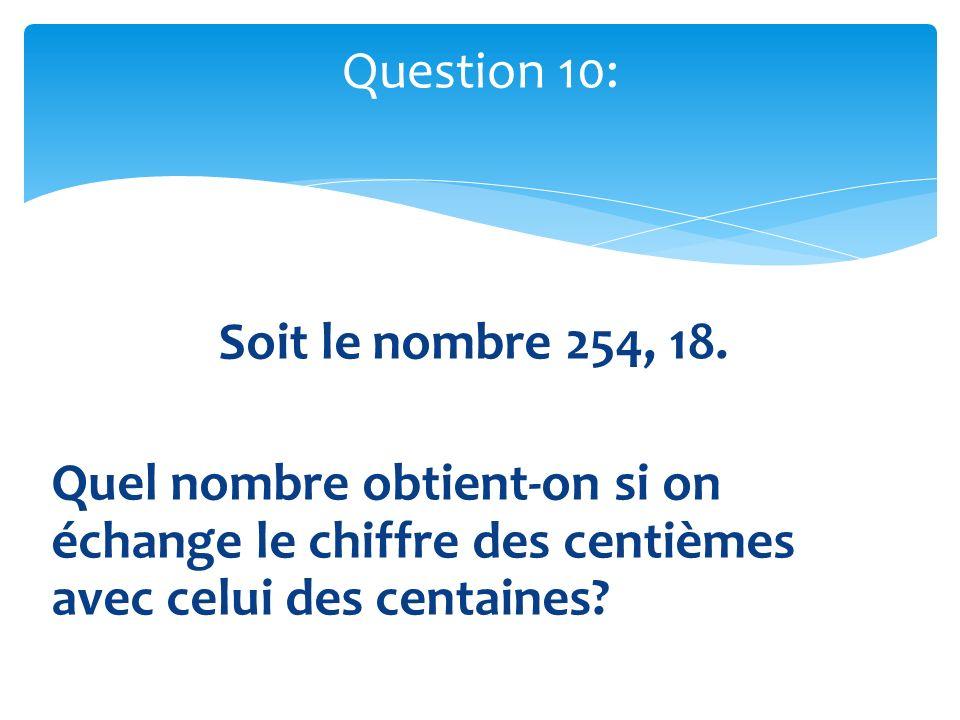 Question 10: Soit le nombre 254, 18.