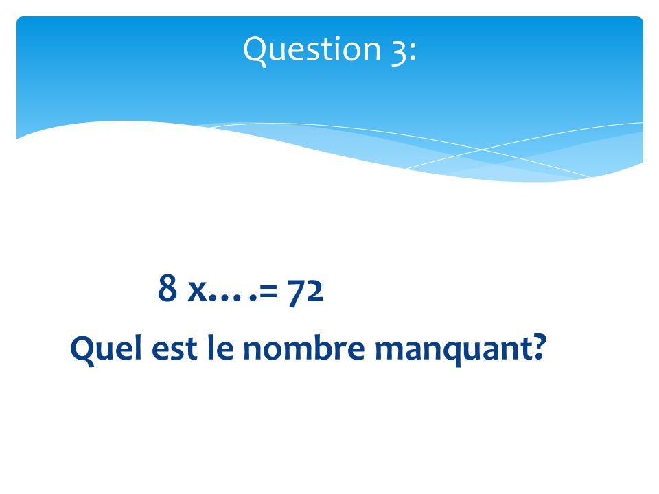Question 3: 8 x….= 72 Quel est le nombre manquant