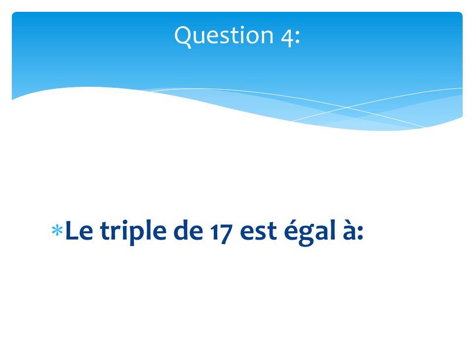 Question 4: Le triple de 17 est égal à: