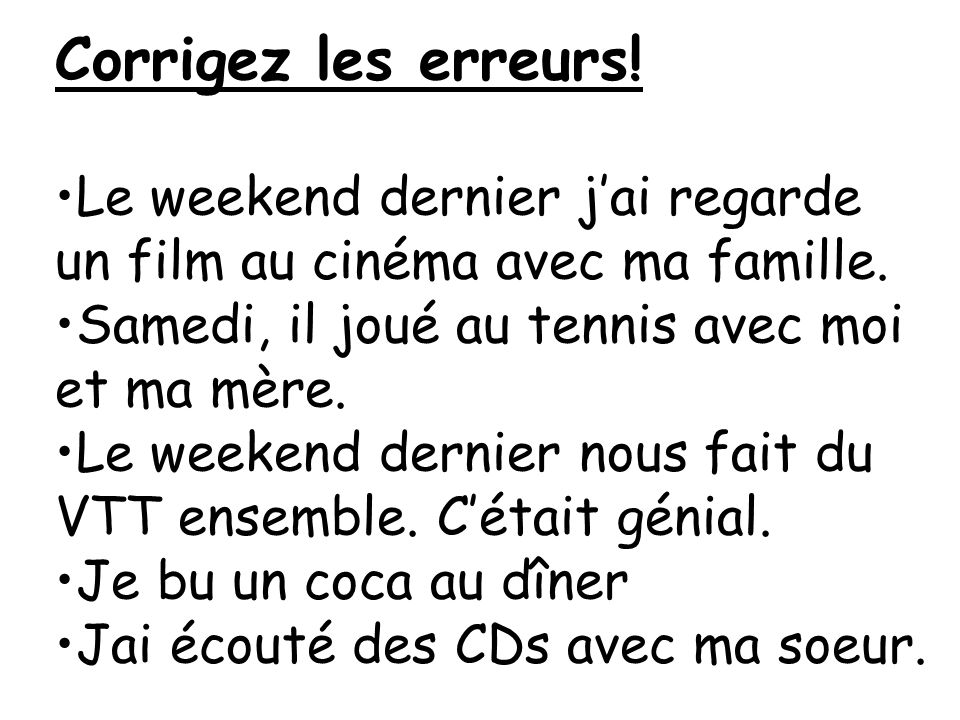 Corrigez les erreurs! Le weekend dernier j'ai regarde un film au cinéma avec ma famille. Samedi, il joué au tennis avec moi et ma mère.