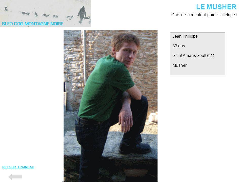 LE MUSHER Chef de la meute, il guide l'attelage ! Jean Philippe 33 ans