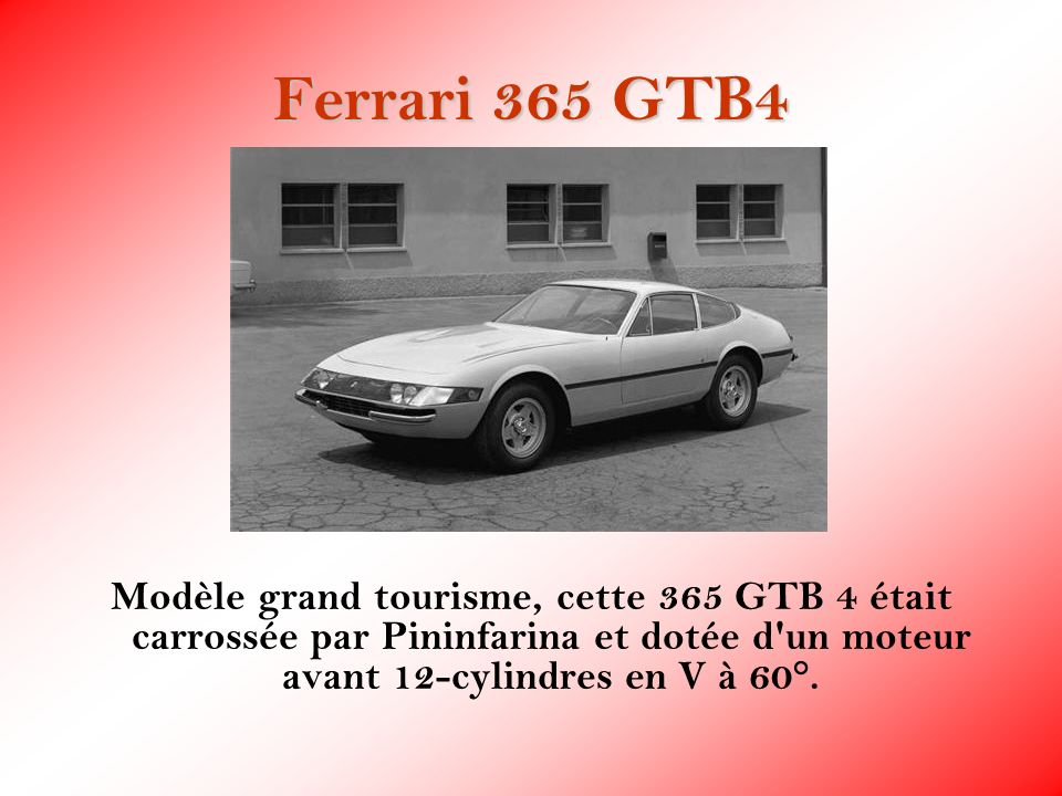 Ferrari 365 GTB4 Modèle grand tourisme, cette 365 GTB 4 était carrossée par Pininfarina et dotée d un moteur avant 12-cylindres en V à 60°.
