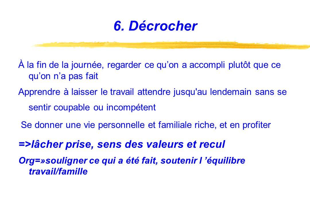 6. Décrocher =>lâcher prise, sens des valeurs et recul