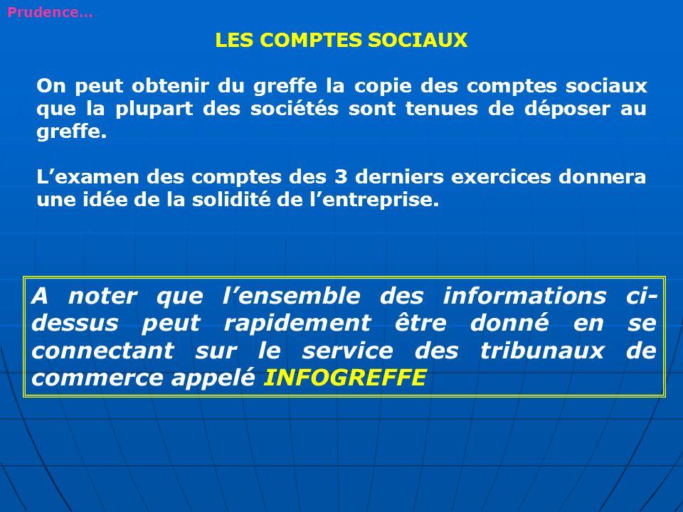 Prudence… LES COMPTES SOCIAUX. On peut obtenir du greffe la copie des comptes sociaux que la plupart des sociétés sont tenues de déposer au greffe.