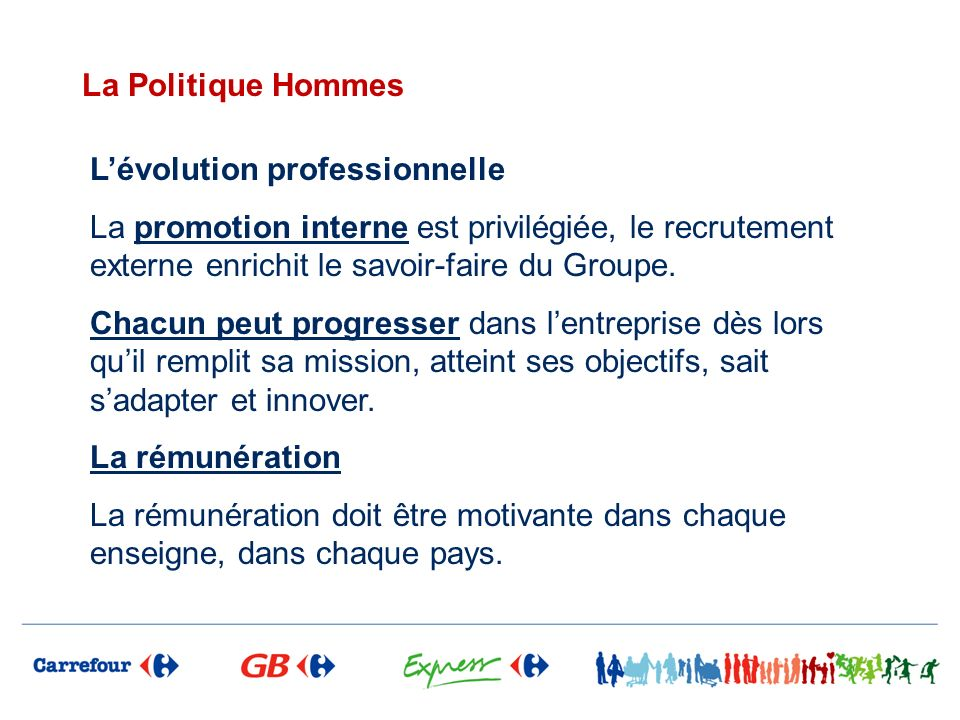 La Politique Hommes L'évolution professionnelle. La promotion interne est privilégiée, le recrutement externe enrichit le savoir-faire du Groupe.