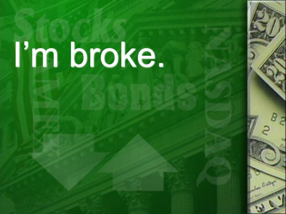 I'm broke.