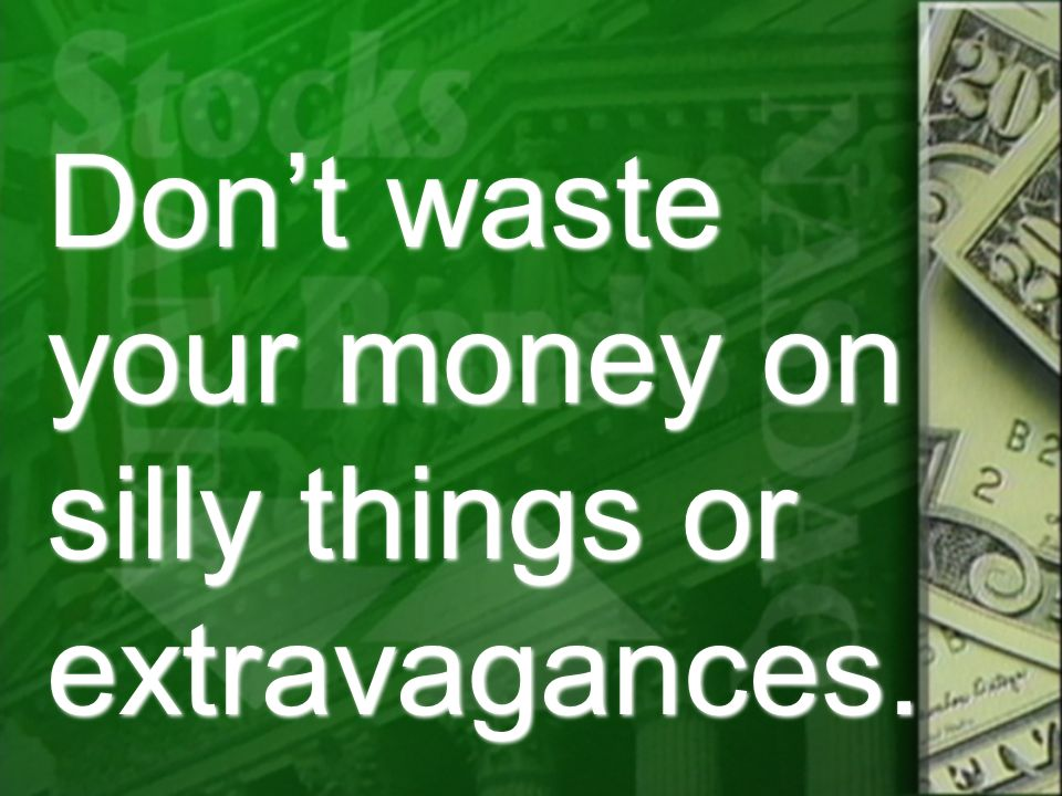 Don't waste your money on silly things or extravagances.