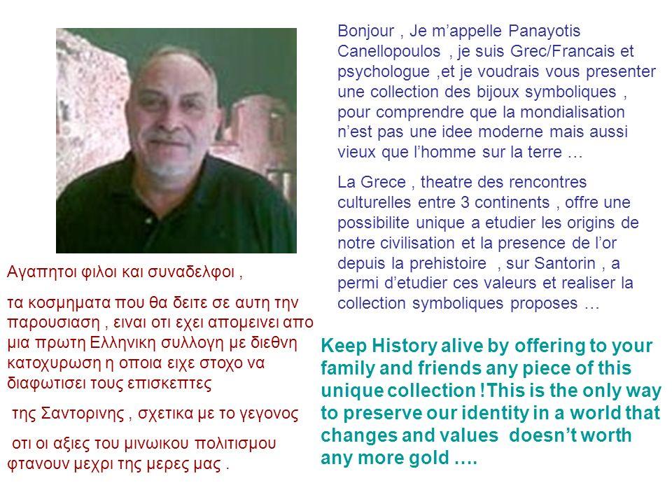 Bonjour , Je m'appelle Panayotis Canellopoulos , je suis Grec/Francais et psychologue ,et je voudrais vous presenter une collection des bijoux symboliques , pour comprendre que la mondialisation n'est pas une idee moderne mais aussi vieux que l'homme sur la terre …