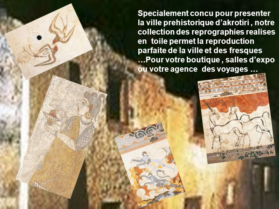 Specialement concu pour presenter la ville prehistorique d'akrotiri , notre collection des reprographies realises en toile permet la reproduction parfaite de la ville et des fresques …Pour votre boutique , salles d'expo ou votre agence des voyages …