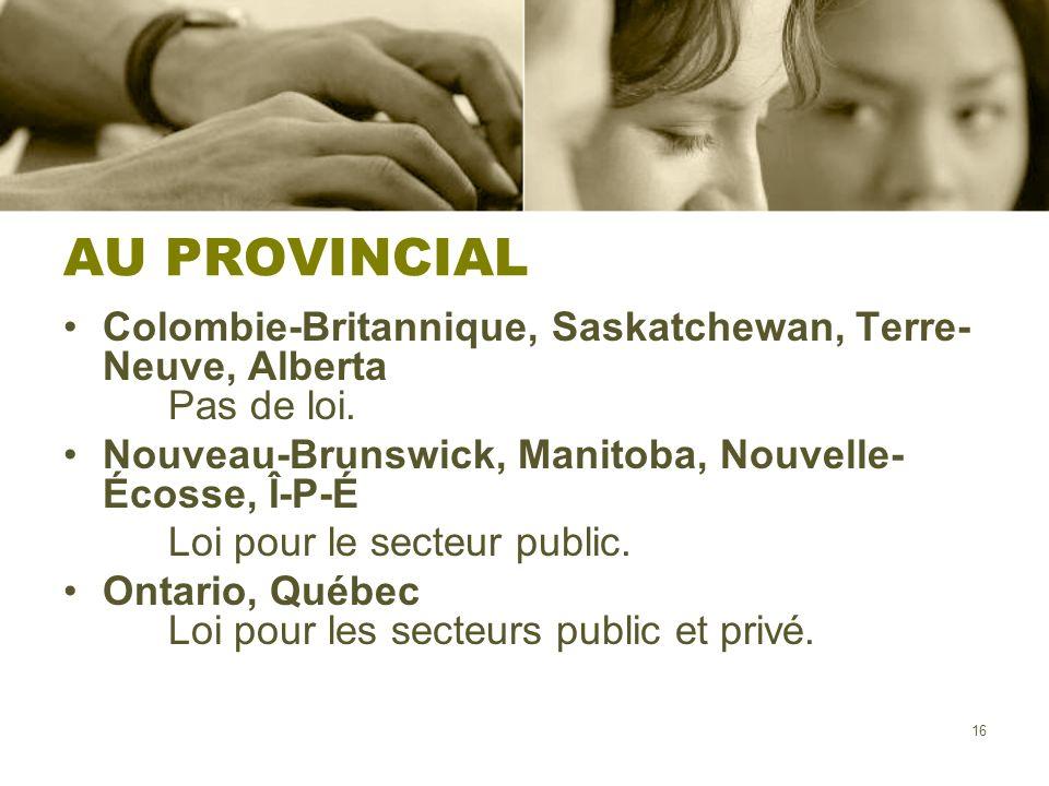 AU PROVINCIAL Colombie-Britannique, Saskatchewan, Terre-Neuve, Alberta Pas de loi. Nouveau-Brunswick, Manitoba, Nouvelle-Écosse, Î-P-É.