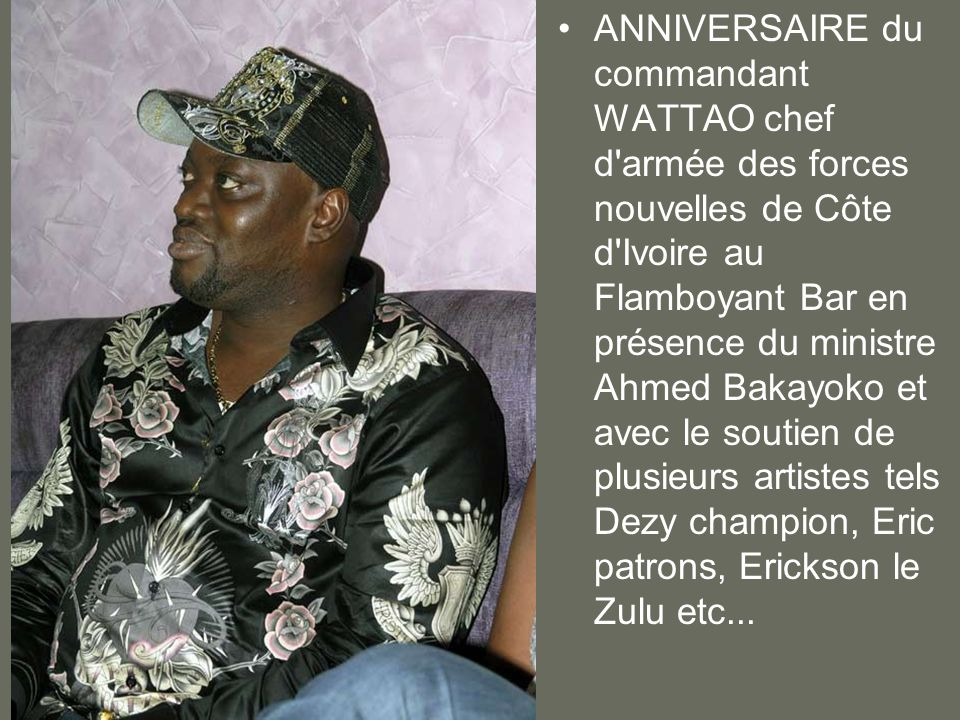 ANNIVERSAIRE du commandant WATTAO chef d armée des forces nouvelles de Côte d Ivoire au Flamboyant Bar en présence du ministre Ahmed Bakayoko et avec le soutien de plusieurs artistes tels Dezy champion, Eric patrons, Erickson le Zulu etc...