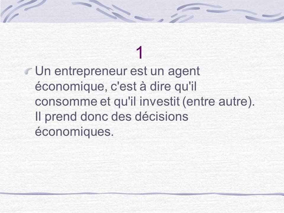 1 Un entrepreneur est un agent économique, c est à dire qu il consomme et qu il investit (entre autre).
