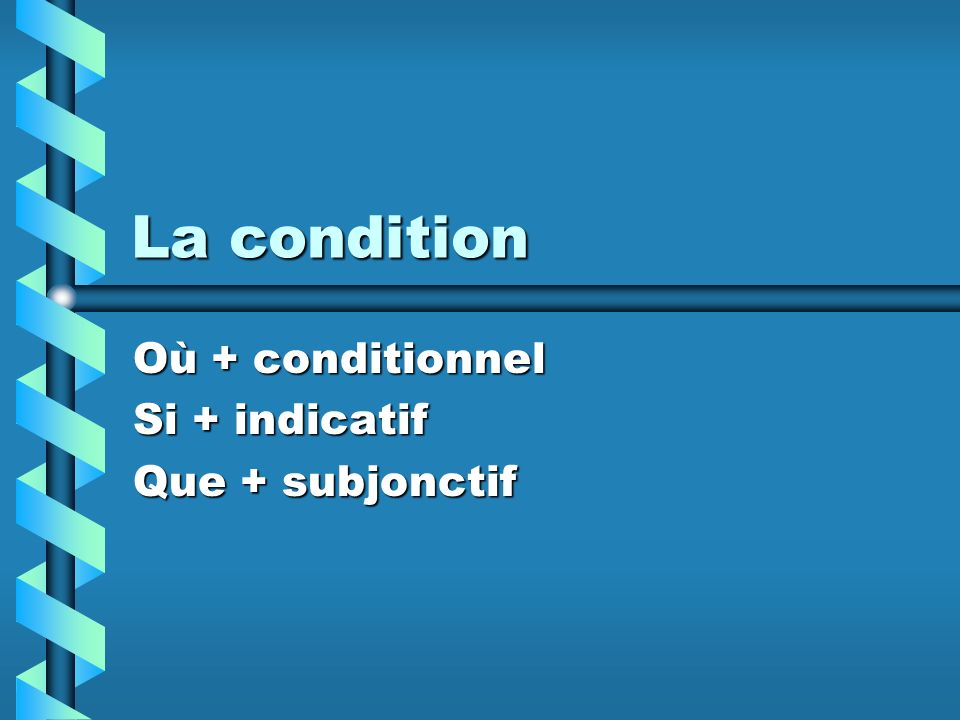 Où + conditionnel Si + indicatif Que + subjonctif