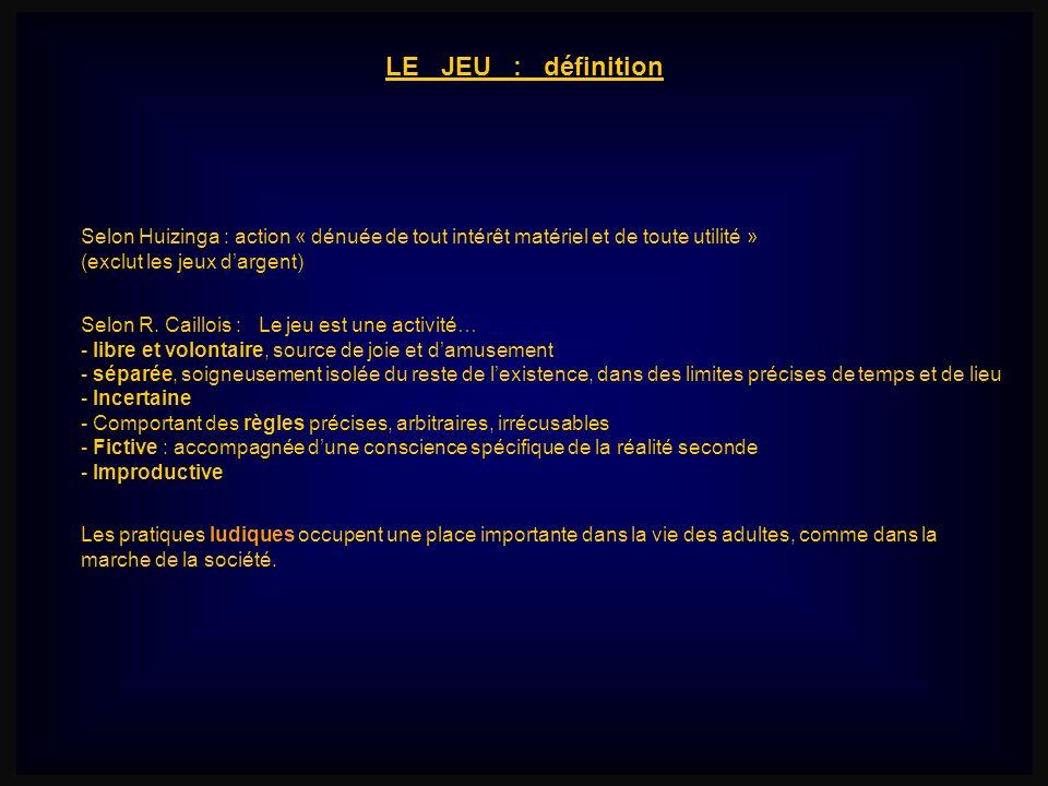 LE JEU : définition Selon Huizinga : action « dénuée de tout intérêt matériel et de toute utilité »