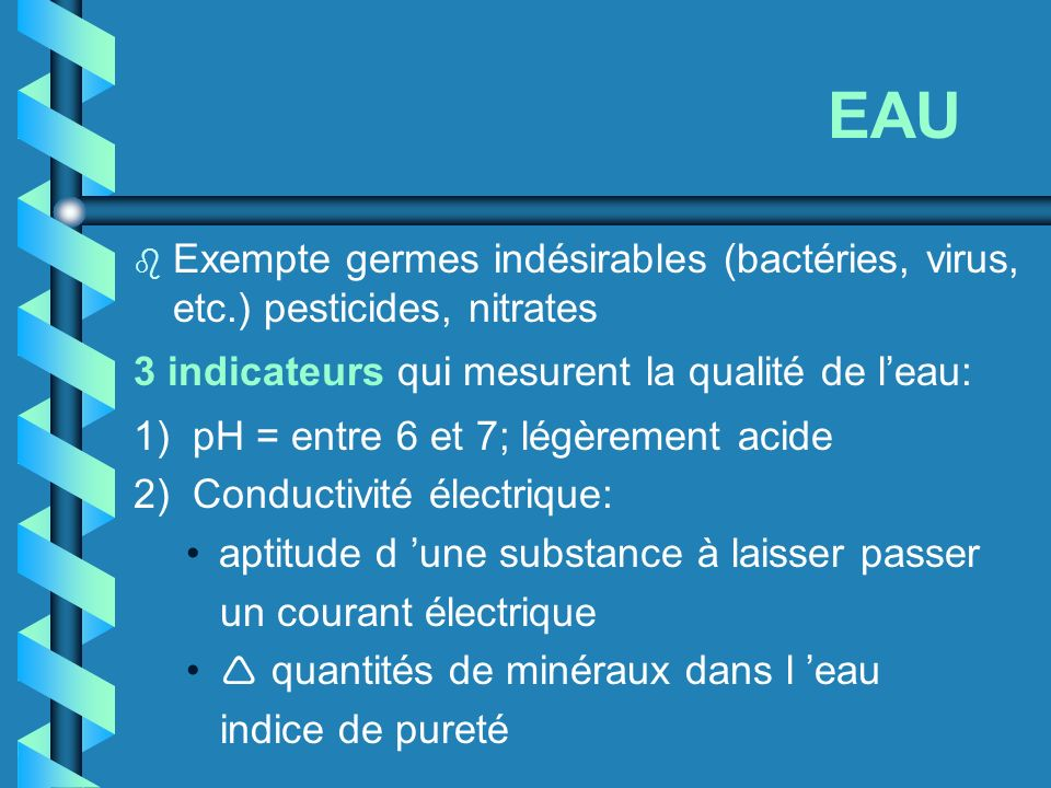 EAU Exempte germes indésirables (bactéries, virus, etc.) pesticides, nitrates. 3 indicateurs qui mesurent la qualité de l'eau: