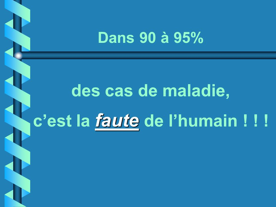 Dans 90 à 95% des cas de maladie, c'est la faute de l'humain ! ! !