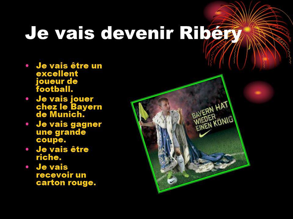 Je vais devenir Ribéry Je vais être un excellent joueur de football.