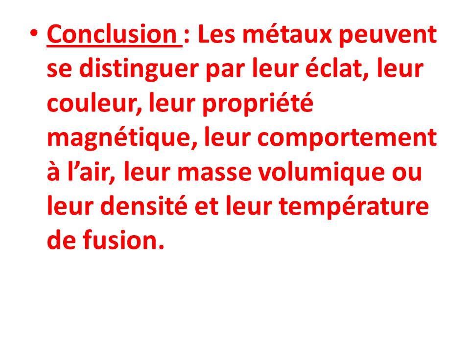 Conclusion : Les métaux peuvent se distinguer par leur éclat, leur couleur, leur propriété magnétique, leur comportement à l'air, leur masse volumique ou leur densité et leur température de fusion.