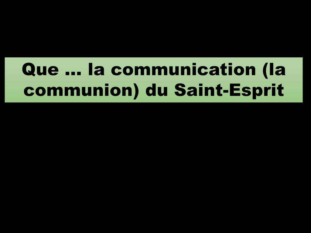 Que … la communication (la communion) du Saint-Esprit