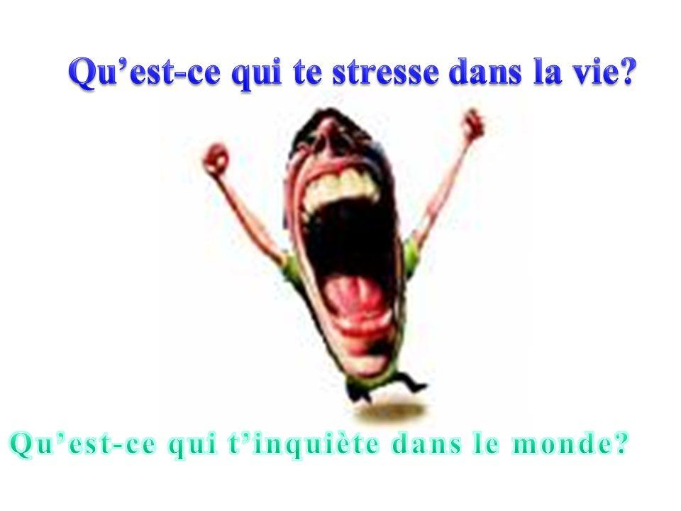 Qu'est-ce qui te stresse dans la vie