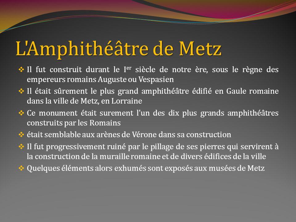 L Amphithéâtre de Metz Il fut construit durant le Ier siècle de notre ère, sous le règne des empereurs romains Auguste ou Vespasien.