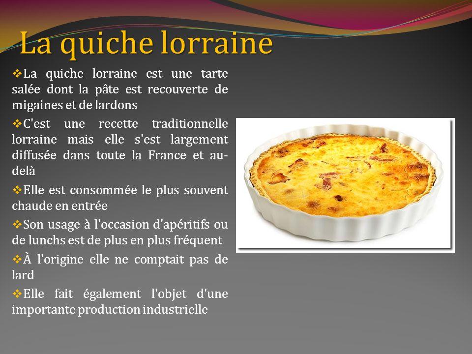 La quiche lorraine La quiche lorraine est une tarte salée dont la pâte est recouverte de migaines et de lardons.