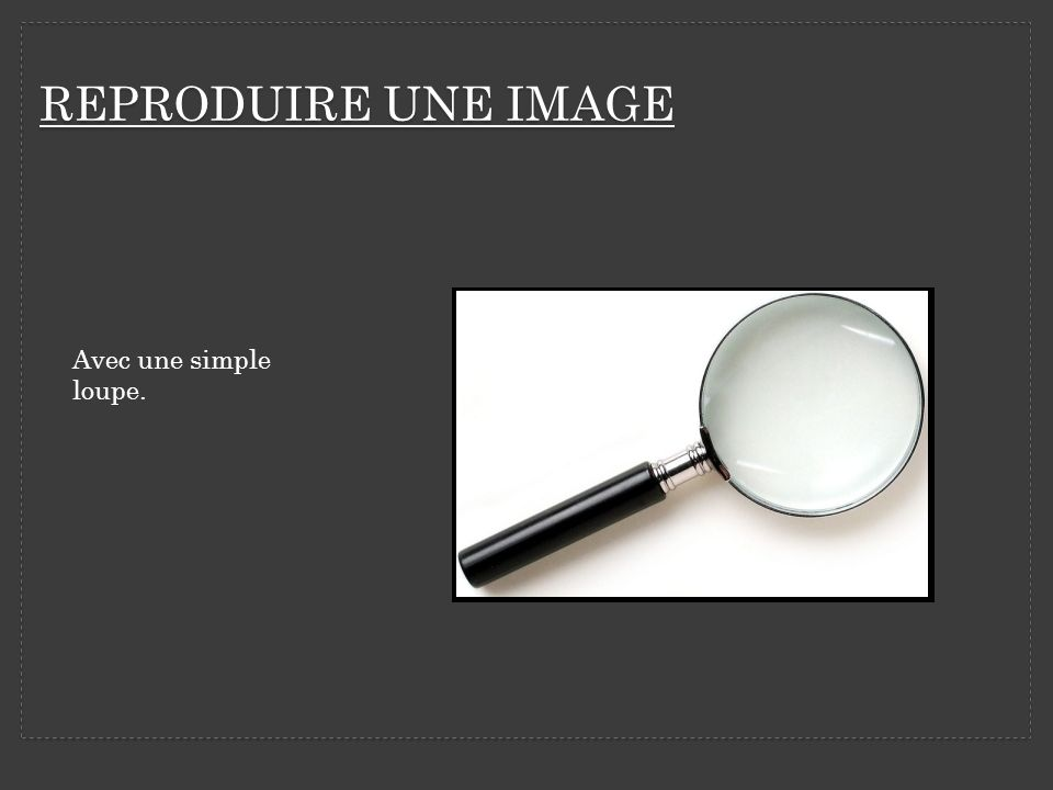 REPRODUIRE UNE IMAGE Avec une simple loupe.