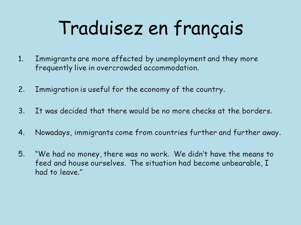 Traduisez en françaisImmigrants are more affected by unemployment and they more frequently live in overcrowded accommodation.