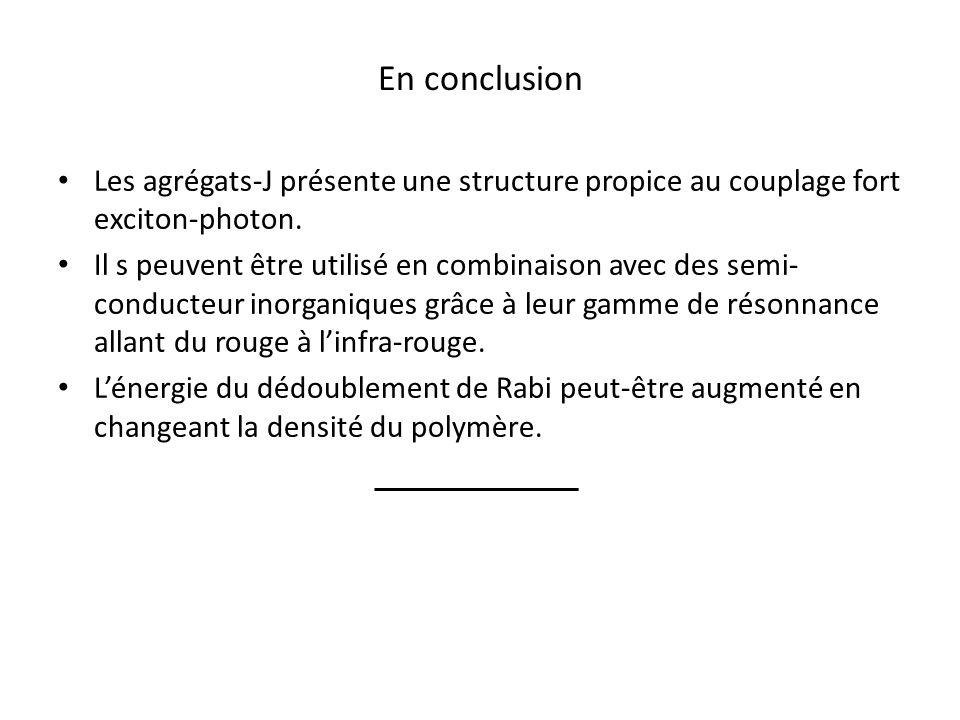 En conclusion Les agrégats-J présente une structure propice au couplage fort exciton-photon.