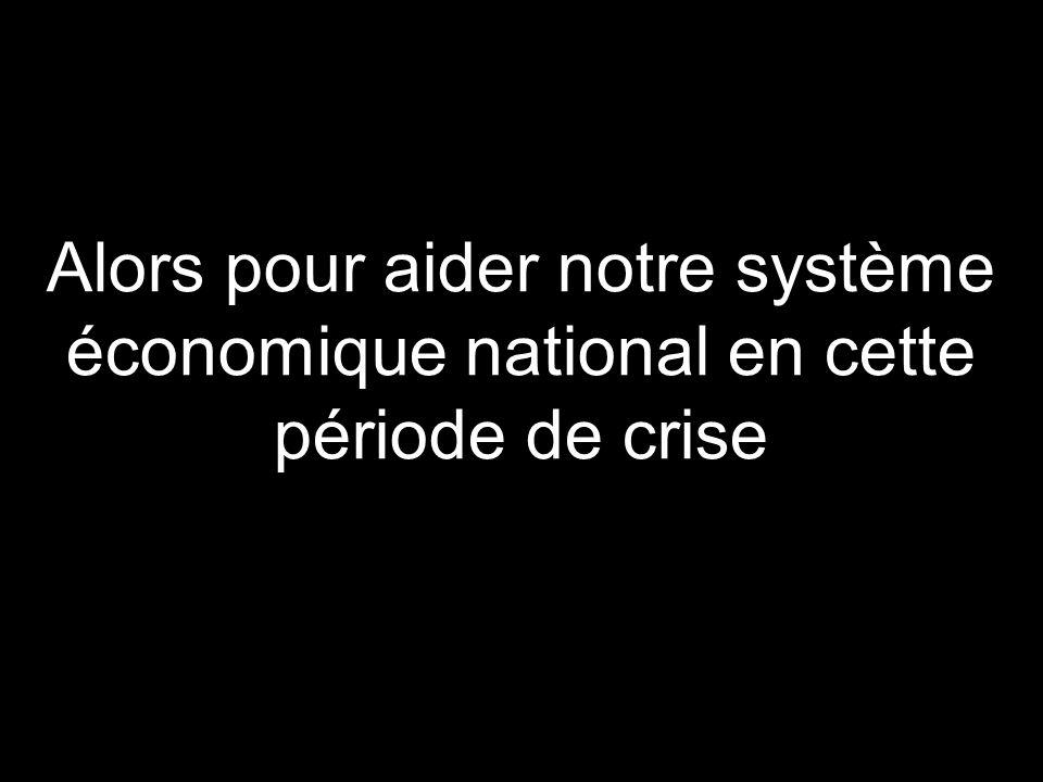 Alors pour aider notre système économique national en cette période de crise