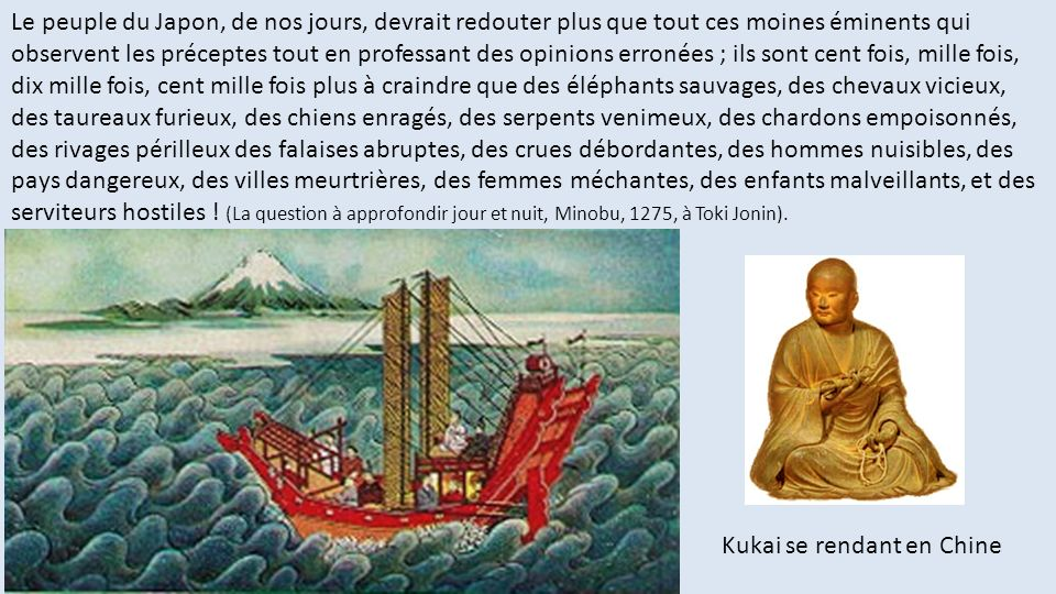 Le peuple du Japon, de nos jours, devrait redouter plus que tout ces moines éminents qui observent les préceptes tout en professant des opinions erronées ; ils sont cent fois, mille fois, dix mille fois, cent mille fois plus à craindre que des éléphants sauvages, des chevaux vicieux, des taureaux furieux, des chiens enragés, des serpents venimeux, des chardons empoisonnés, des rivages périlleux des falaises abruptes, des crues débordantes, des hommes nuisibles, des pays dangereux, des villes meurtrières, des femmes méchantes, des enfants malveillants, et des serviteurs hostiles ! (La question à approfondir jour et nuit, Minobu, 1275, à Toki Jonin).