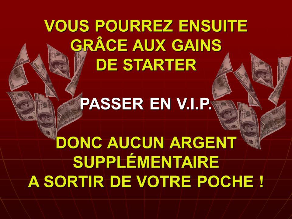 VOUS POURREZ ENSUITE GRÂCE AUX GAINS DE STARTER PASSER EN V. I. P