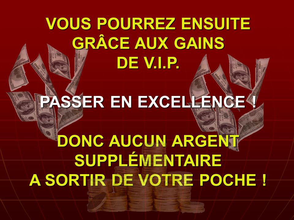 VOUS POURREZ ENSUITE GRÂCE AUX GAINS DE V. I. P. PASSER EN EXCELLENCE
