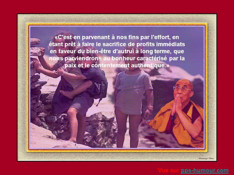 «C est en parvenant à nos fins par l effort, en étant prêt à faire le sacrifice de profits immédiats en faveur du bien-être d autrui à long terme, que nous parviendrons au bonheur caractérisé par la paix et le contentement authentique.»