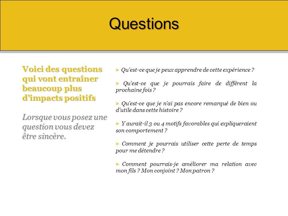 Questions Voici des questions qui vont entraîner beaucoup plus d'impacts positifs. Lorsque vous posez une question vous devez être sincère.