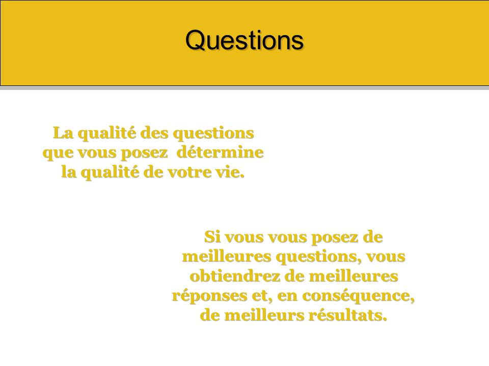 Questions La qualité des questions que vous posez détermine la qualité de votre vie.
